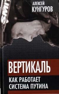 Кунгуров А.А. Вертикаль: Как работает система Путина