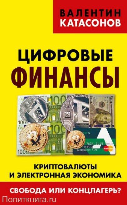 Катасонов В.Ю. Цифровые финансы. Криптовалюты и электронная экономика. Свобода или концлагерь?