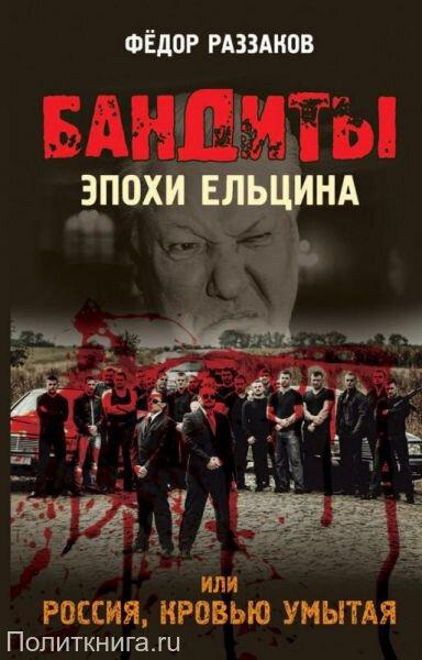 Раззаков Ф.И.  Бандиты эпохи Ельцина, или Россия, кровью умытая