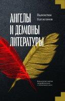 Катасонов В. Ю. Ангелы и демоны литературы. Полемические заметки «непрофессионала» о «литературном цехе»
