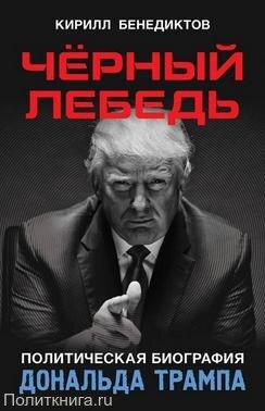 Бенедиктов К.С. Чёрный лебедь. Политическая биография Дональда Трампа