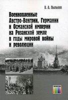 Пылькин В.А. Военнопленные Австро-Венгрии, Германии и Османской империи на Рязанской земле в годы мировой войны и революции.