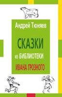 Тюняев А. А. Сказки из библиотеки Ивана Грозного