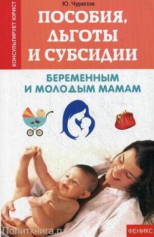 Чурилов Ю.Ю. Пособия, льготы и субсидии беременным и молодым мамам