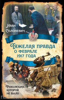 Солоневич И.Л. Тяжелая правда о феврале 1917 года. Революция, которой не было