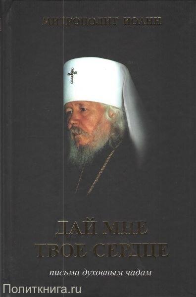 Митрополит Иоанн (Снычев). Дай мне твое сердце. Письма духовным чадам