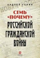 Ганин А. Семь «почему» российской Гражданской войны