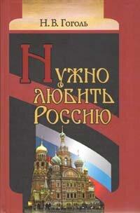 Гоголь Н.В. Нужно любить Россию. Религиозно-нравственные сочинения, статьи, письма