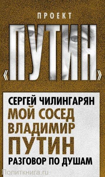 Чилингарян С. Мой сосед Владимир Путин. Разговор по душам