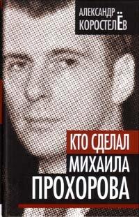 Коростелев А. Кто сделал Михаила Прохорова