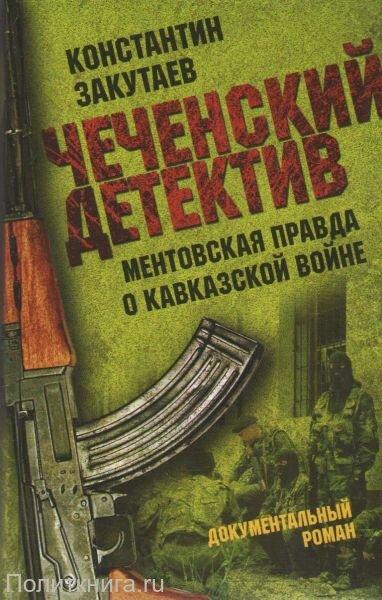 Закутаев К.О. Чеченский детектив. Ментовская правда о кавказской войне. Документальный роман