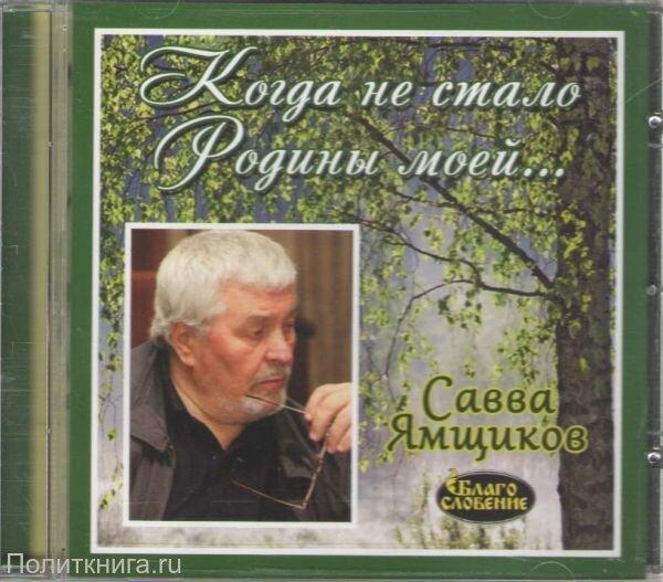 CD. Когда не стало Родины моей... Беседы с Саввой Ямщиковым