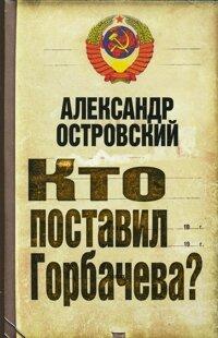 Островский А. В. Кто поставил Горбачева?