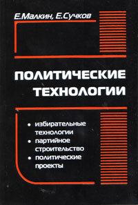 Малкин Е., Сучков Е. Политические технологии Изд.3-е, исправленное и дополненное