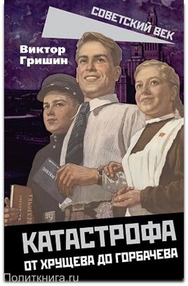 Гришин В.В. Катастрофа. От Хрущева до Горбачева