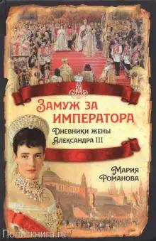 Мария Романова Замуж за императора. Дневники жены Александра III