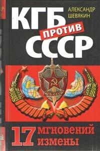 Шевякин А.П. КГБ против СССР. 17 мгновений измены