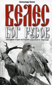 Белов А.И. Велес - Бог русов. Неизвестная история русского народа