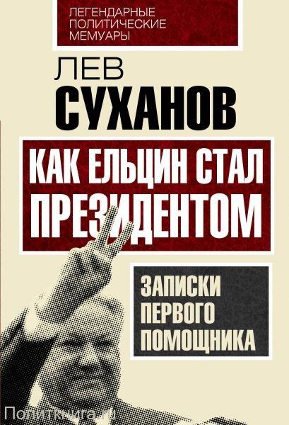 Суханов Л.Е. Как Ельцин стал президентом. Записки первого помощника