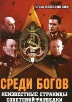 Колесников Ю.А. Среди богов. Неизвестные страницы советской разведки. Документальный роман