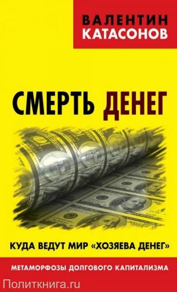 """Катасонов В.Ю. Смерть денег. Куда ведут мир """"хозяева денег"""". Метаморфозы долгового капитализма"""