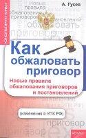 Гусев А.П. Как обжаловать приговор: новые правила обжалования приговоров и постановлений (изменения в УПК РФ)