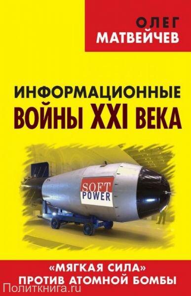 Матвейчев О.А. Информационные войны XXI века. «Мягкая сила» против атомной бомбы