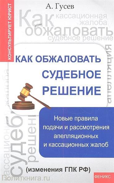 Гусев А.П. Как обжаловать судебное решение. Новые правила подачи и рассмотрения апелляционных и кассационных жалоб (изменения ГПК РФ)