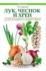 Сергеева Г.К. Лук, чеснок и хрен для вашего здоровья