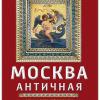 Сергиевская И.Г. Москва античная. Мифы Древней Эллады на каменных книгах столицы
