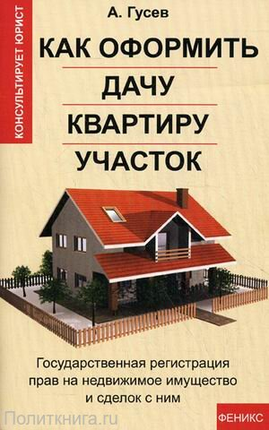 Гусев А.П. Как оформить дачу, квартиру, участок: государственная регистрация прав на недвижимое имущество и сделок с ним.