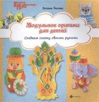 Тихова Г. Модульное оригами для детей: создаем сказку своими руками