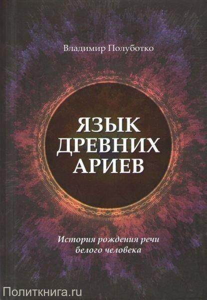 Полуботко В.Ю. Язык древних ариев. История рождения речи белого человека