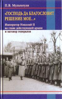 """Мультатули П.В. """"Господь да благословит решение мое... Император Николай II во главе действующей армии и заговор генералов"""""""