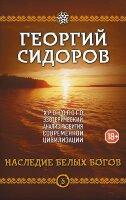 Сидоров Г.А. Хронолого-эзотерический анализ развития современной цивилизации. Книга 5. Наследие белых Богов
