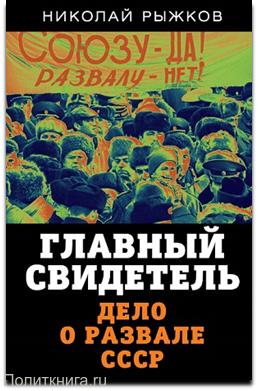 Рыжков Н.И. Главный свидетель. Дело о развале СССР