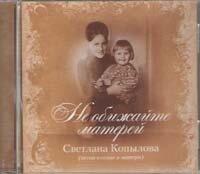 CD. Светлана Копылова. Не обижайте матерей (песни о семье и матери)