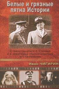 """Чигирин И.И. """"Белые и грязные пятна Истории. О тайне смерти И. В. Сталина и о некоторых обстоятельствах его правления"""""""