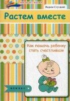 Слуцкий В. Растем вместе: как помочь ребенку стать счастливым