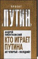 Пионтковский А.А. Кто играет Путина. Акт четвертый – последний?