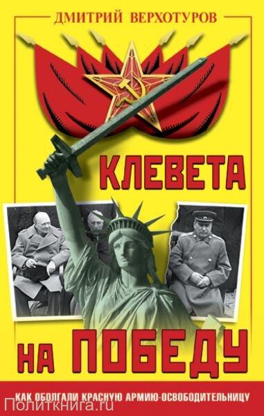 Верхотуров Д.Н. Клевета на Победу. Как оболгали Красную Армию-освободительницу