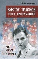 Раззаков Ф.И. Виктор Тихонов - творец «Красной машины». КГБ играет в хоккей