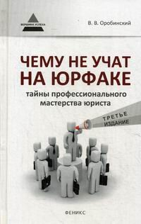 Оробинский В.В. Чему не учат на юрфаке: тайны профессионального мастерства юриста