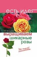 Мовсесян Л.И. Выращиваем шикарные розы - это непросто!