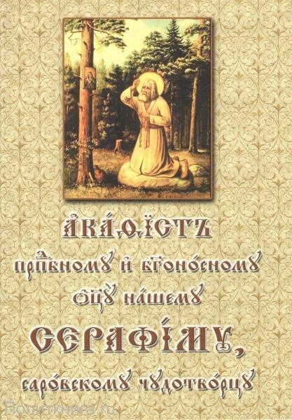 Акафист преподобному и Богоносному отцу нашему Серафиму, Саровскому Чудотворцу на церковнославянском языке