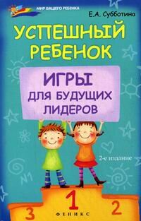 Субботина Е.А. Успешный ребенок: игры для будущих лидеров