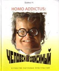 Бойко Н.Н. Homo addictus: Человек зависимый. В рабстве пагубных пристрастий