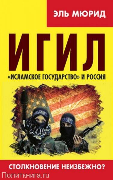 Мюрид Э. ИГИЛ. «Исламское государство» и Россия. Столкновение неизбежно?