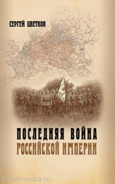Цветков С.Э. Последняя война Российской империи