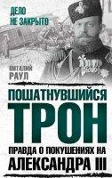 Раул В. Пошатнувшийся трон. Правда о покушениях на Александра III